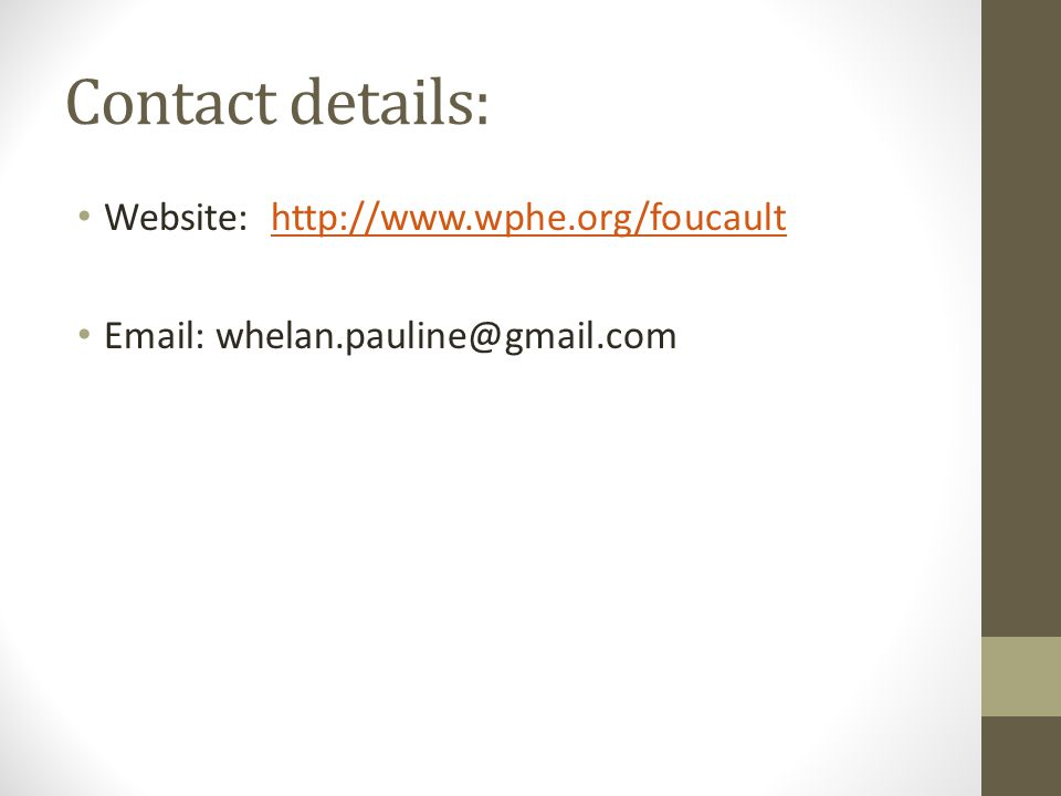 Contact details: Website: http://www.wphe.org/foucaulthttp://www.wphe.org/foucault Email: whelan.pauline@gmail.com