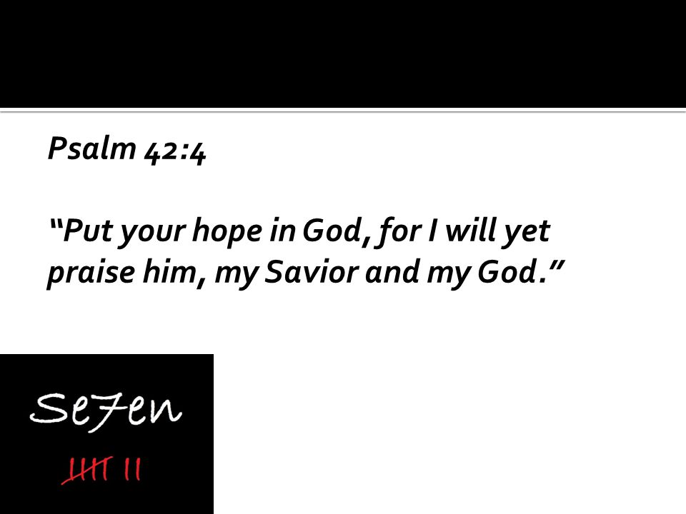 Psalm 42:4 Put your hope in God, for I will yet praise him, my Savior and my God.