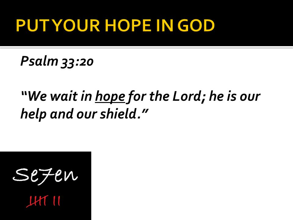 Psalm 33:20 We wait in hope for the Lord; he is our help and our shield.