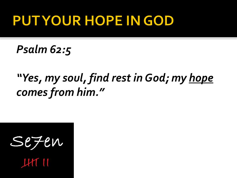 Psalm 62:5 Yes, my soul, find rest in God; my hope comes from him.
