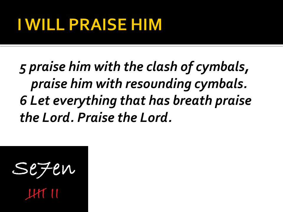 5 praise him with the clash of cymbals, praise him with resounding cymbals.