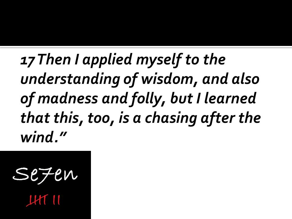 17 Then I applied myself to the understanding of wisdom, and also of madness and folly, but I learned that this, too, is a chasing after the wind.