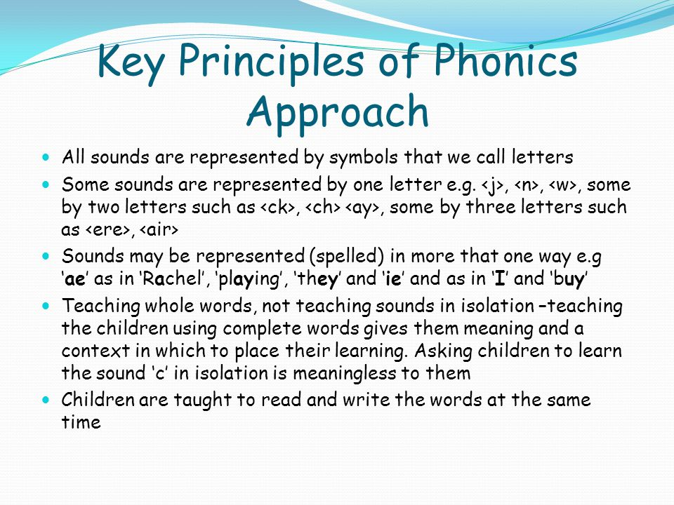 Key Principles of Phonics Approach All sounds are represented by symbols that we call letters Some sounds are represented by one letter e.g.,,, some b