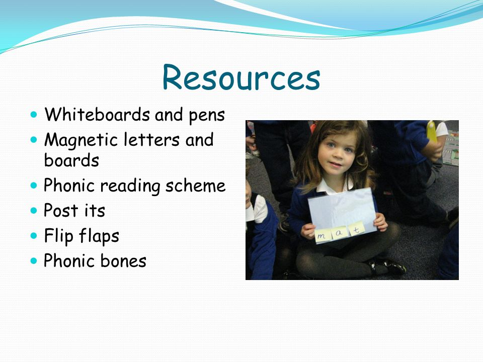 Resources Whiteboards and pens Magnetic letters and boards Phonic reading scheme Post its Flip flaps Phonic bones