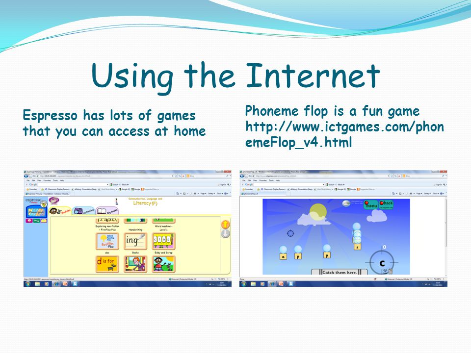 Using the Internet Espresso has lots of games that you can access at home Phoneme flop is a fun game http://www.ictgames.com/phon emeFlop_v4.html