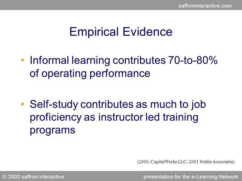 saffroninteractive.com © 2002 saffron interactivepresentation for the e-Learning Network Empirical Evidence Informal learning contributes 70-to-80% of operating performance Self-study contributes as much to job proficiency as instructor led training programs (2000, CapitalWorks LLC; 2001 Stehle Associates)
