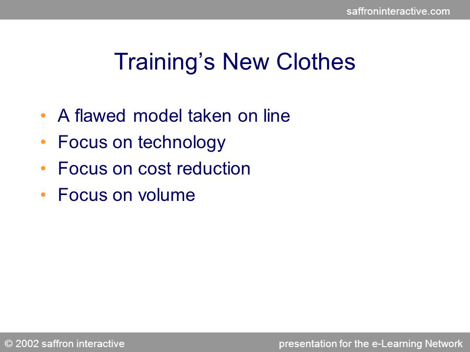 saffroninteractive.com © 2002 saffron interactivepresentation for the e-Learning Network Learning That Works Context Link the learning context to the performance context Collaborative Involve the user and her peers Has variety Intermingle topics and use different methods of presentation Relevant Meaningless entertainment hurts the learning experience Spaced Provide learning at regular intervals Interactive Link interactivity to the real-world work environment Provides Feedback Delay the feedback, providing a separate learning context