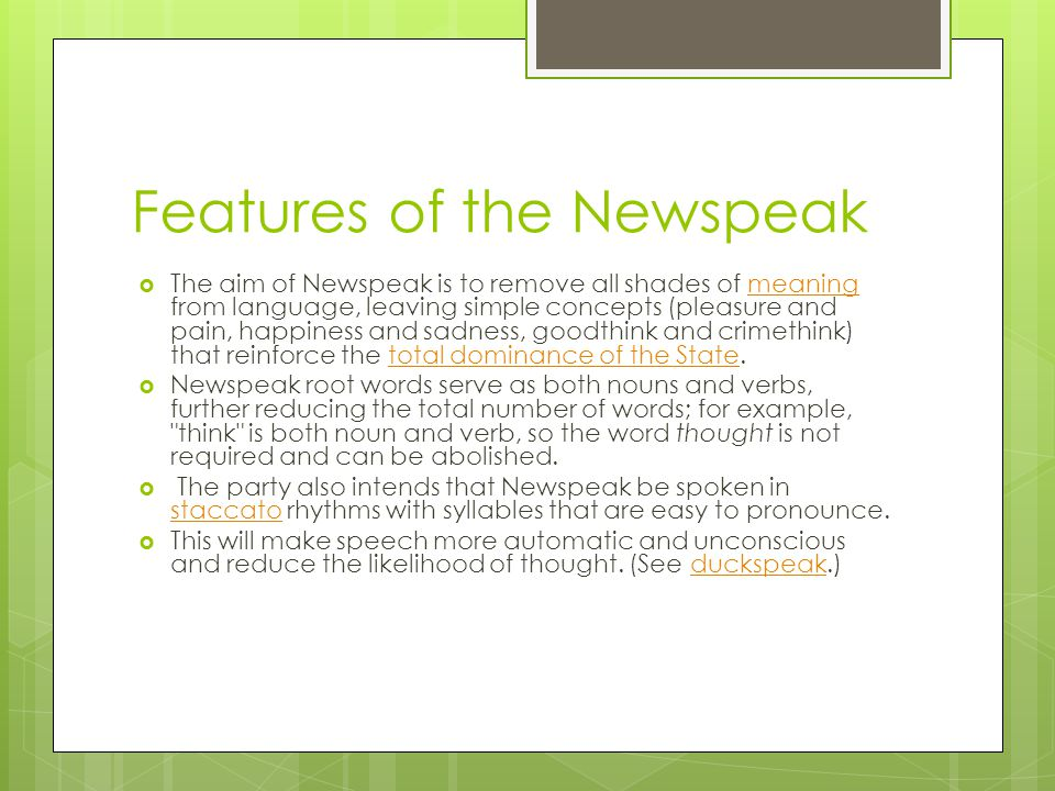Features of the Newspeak  The aim of Newspeak is to remove all shades of meaning from language, leaving simple concepts (pleasure and pain, happiness and sadness, goodthink and crimethink) that reinforce the total dominance of the State.meaningtotal dominance of the State  Newspeak root words serve as both nouns and verbs, further reducing the total number of words; for example, think is both noun and verb, so the word thought is not required and can be abolished.