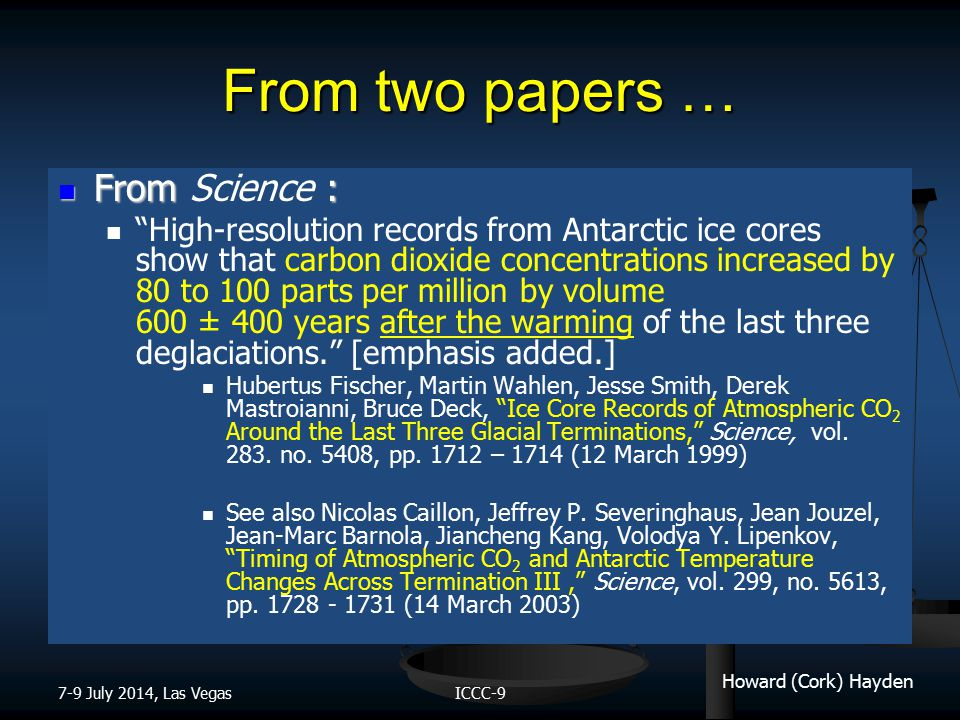 Howard (Cork) Hayden From two papers … 7-9 July 2014, Las VegasICCC-9 From : From Science : High-resolution records from Antarctic ice cores show that carbon dioxide concentrations increased by 80 to 100 parts per million by volume 600 ± 400 years after the warming of the last three deglaciations. [emphasis added.] Hubertus Fischer, Martin Wahlen, Jesse Smith, Derek Mastroianni, Bruce Deck, Ice Core Records of Atmospheric CO 2 Around the Last Three Glacial Terminations, Science, vol.