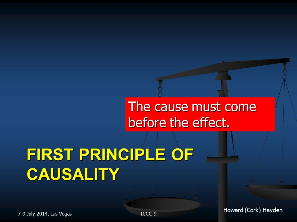 Howard (Cork) Hayden FIRST PRINCIPLE OF CAUSALITY The cause must come before the effect.