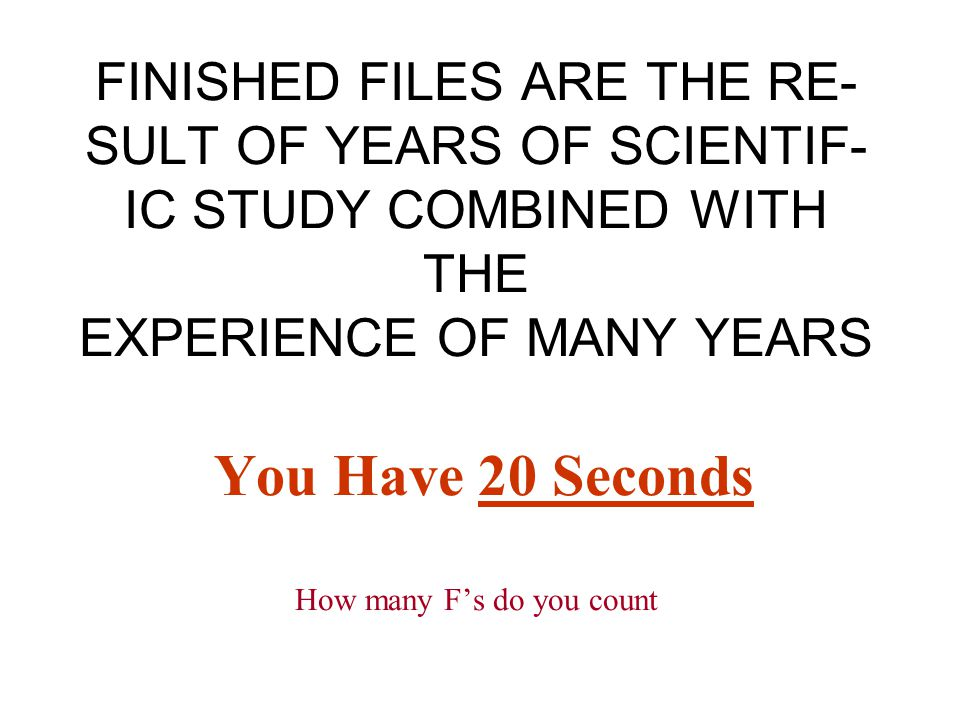 FINISHED FILES ARE THE RE- SULT OF YEARS OF SCIENTIF- IC STUDY COMBINED WITH THE EXPERIENCE OF MANY YEARS You Have 20 Seconds How many F's do you coun