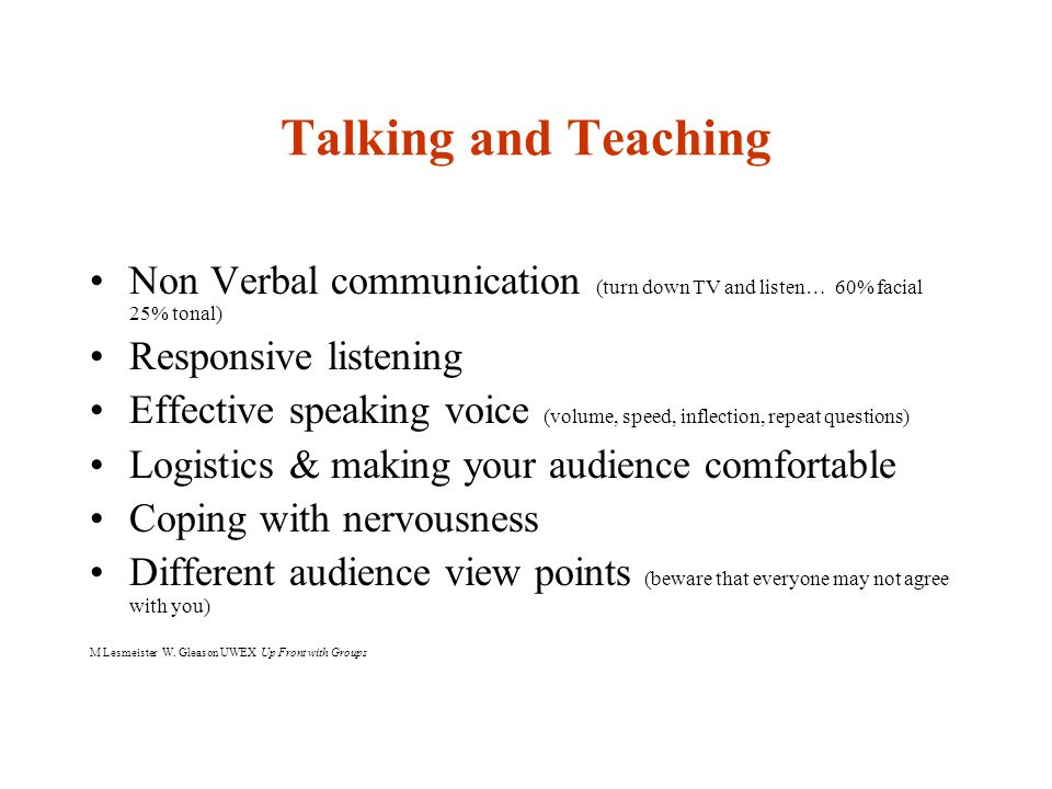 Talking and Teaching Non Verbal communication (turn down TV and listen… 60% facial 25% tonal) Responsive listening Effective speaking voice (volume, s