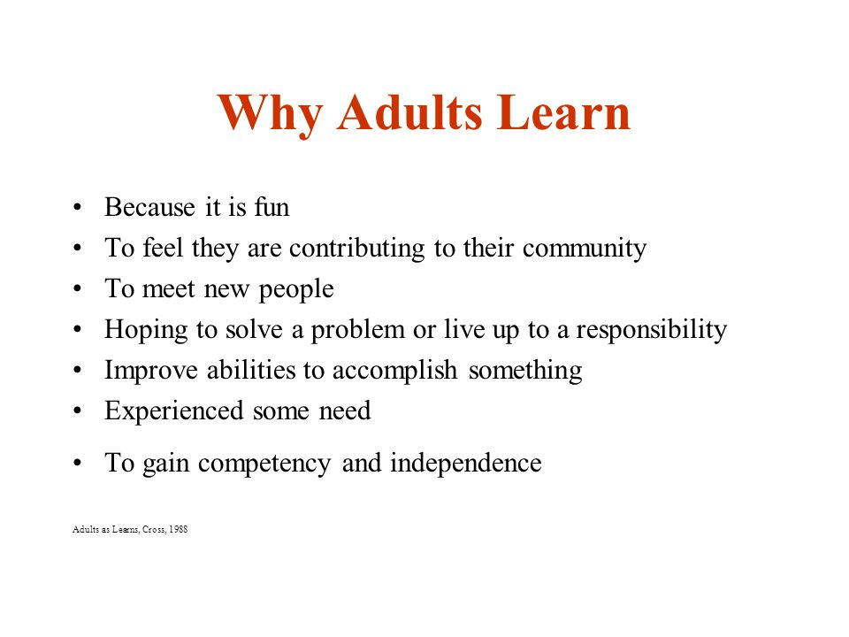 Why Adults Learn Because it is fun To feel they are contributing to their community To meet new people Hoping to solve a problem or live up to a responsibility Improve abilities to accomplish something Experienced some need To gain competency and independence Adults as Learns, Cross, 1988