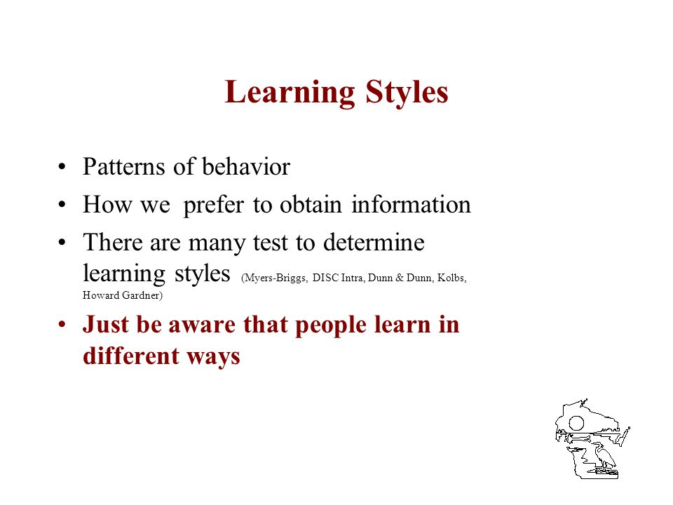 Learning Styles Patterns of behavior How we prefer to obtain information There are many test to determine learning styles (Myers-Briggs, DISC Intra, D