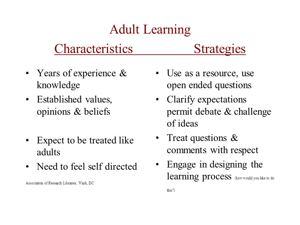 Adult Learning Characteristics Strategies Years of experience & knowledge Established values, opinions & beliefs Expect to be treated like adults Need to feel self directed Association of Research Libraries, Wash, DC Use as a resource, use open ended questions Clarify expectations permit debate & challenge of ideas Treat questions & comments with respect Engage in designing the learning process (how would you like to do this )