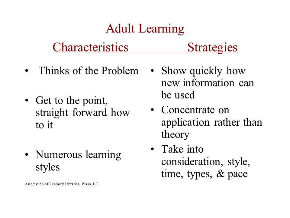 Adult Learning Characteristics Strategies Thinks of the Problem Get to the point, straight forward how to it Numerous learning styles Association of Research Libraries, Wash, DC Show quickly how new information can be used Concentrate on application rather than theory Take into consideration, style, time, types, & pace
