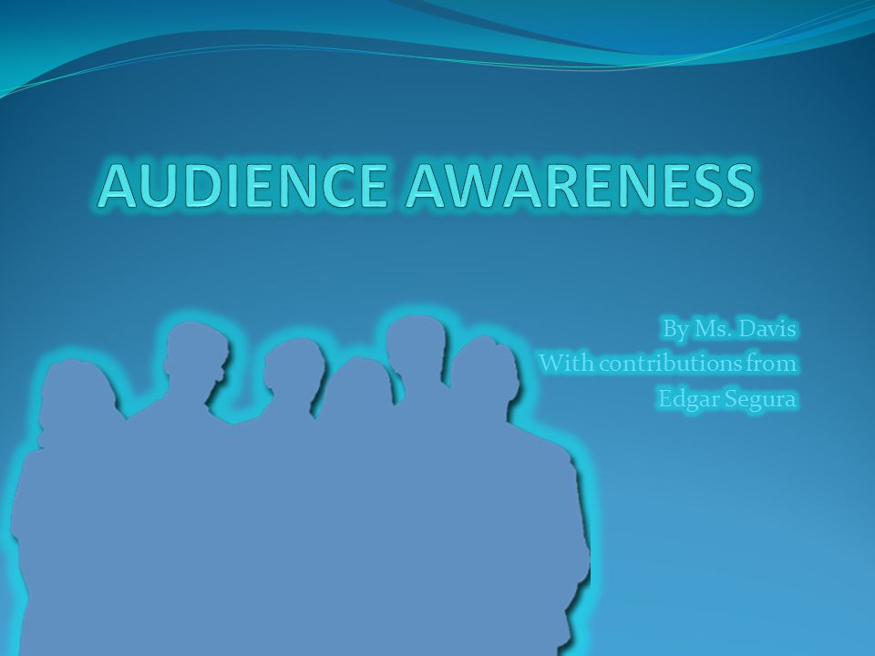 WHAT IS AUDIENCE AWARENESS.Audience awareness means knowing your audience.