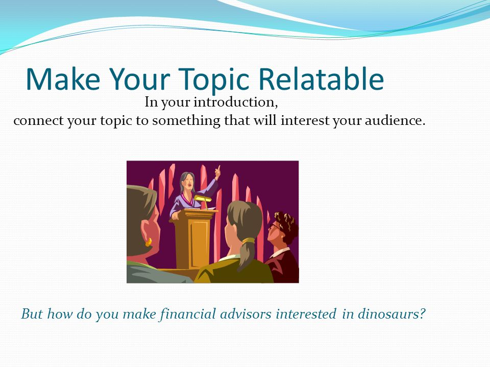 Make Your Topic Relatable In your introduction, connect your topic to something that will interest your audience.