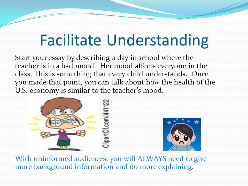 Facilitate Understanding Start your essay by describing a day in school where the teacher is in a bad mood.