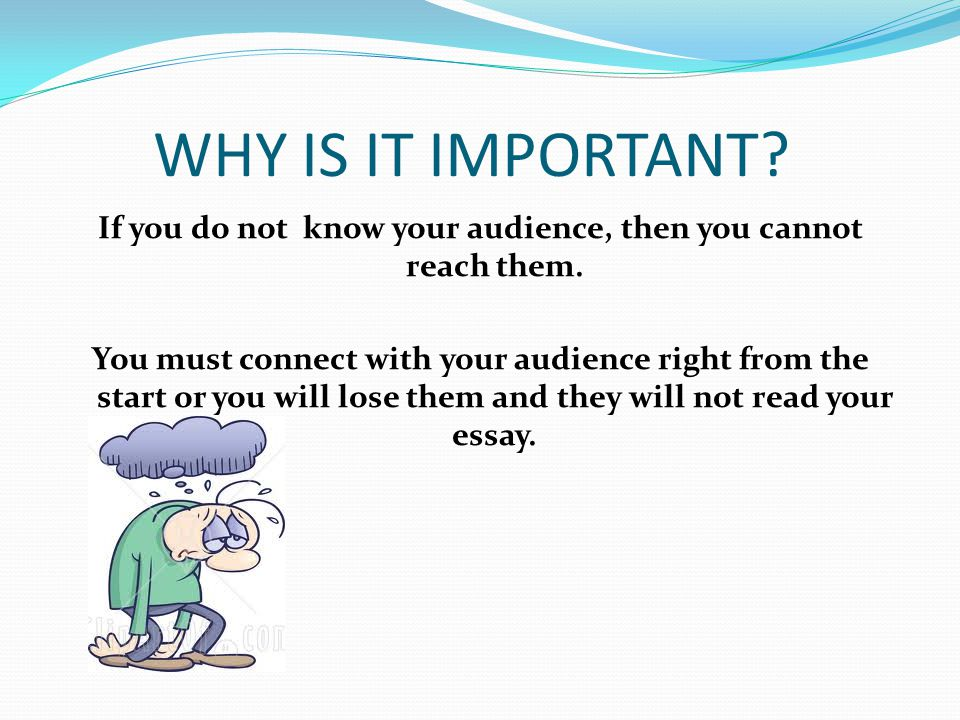 WHY IS IT IMPORTANT. If you do not know your audience, then you cannot reach them.