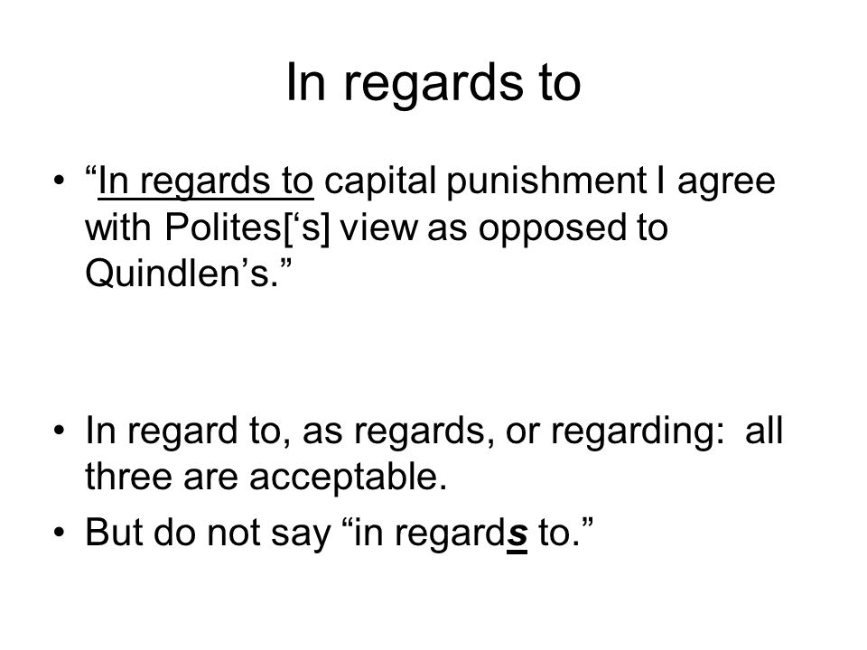 In regards to In regards to capital punishment I agree with Polites['s] view as opposed to Quindlen's. In regard to, as regards, or regarding: all three are acceptable.