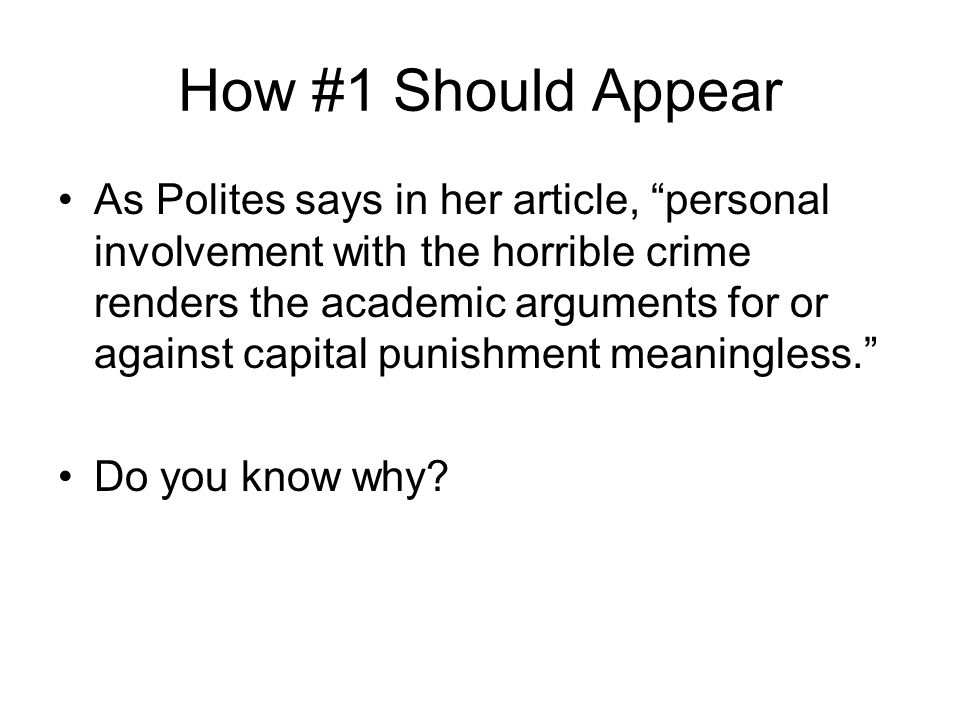 How #1 Should Appear As Polites says in her article, personal involvement with the horrible crime renders the academic arguments for or against capital punishment meaningless. Do you know why?