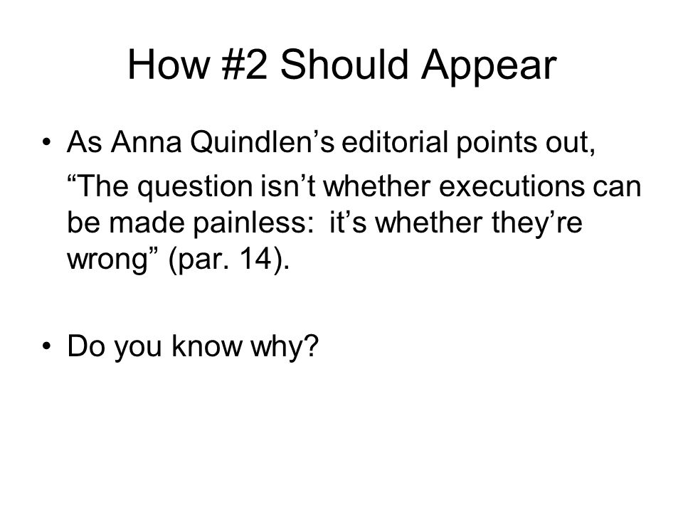 How #2 Should Appear As Anna Quindlen's editorial points out, The question isn't whether executions can be made painless: it's whether they're wrong (par.