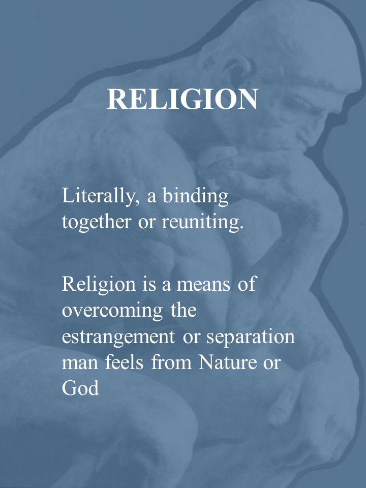 RELIGION Literally, a binding together or reuniting.