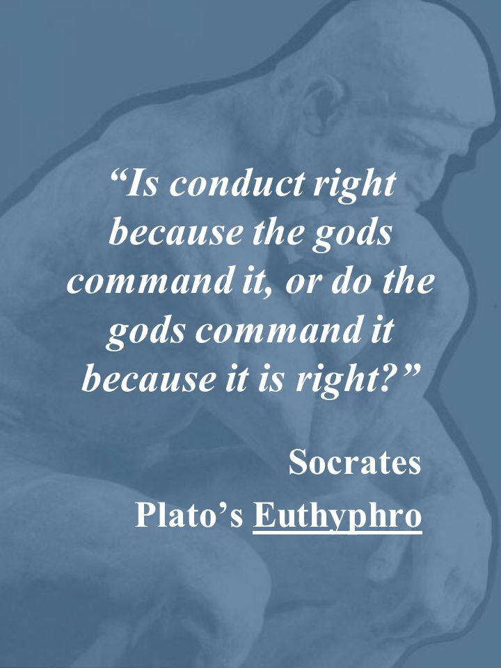 Is conduct right because the gods command it, or do the gods command it because it is right Socrates Plato's Euthyphro