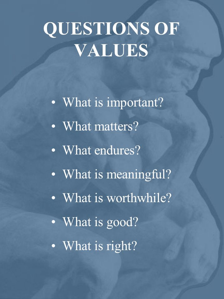 QUESTIONS OF VALUES What is important. What matters.