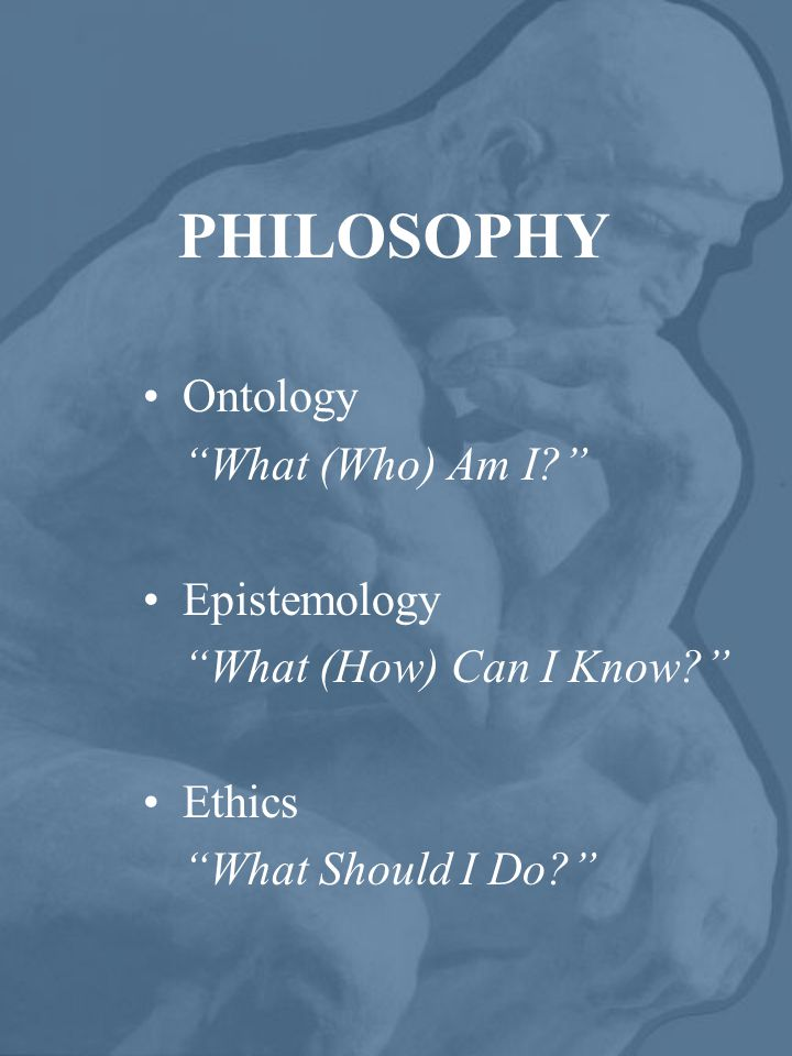 PHILOSOPHY Ontology What (Who) Am I Epistemology What (How) Can I Know Ethics What Should I Do