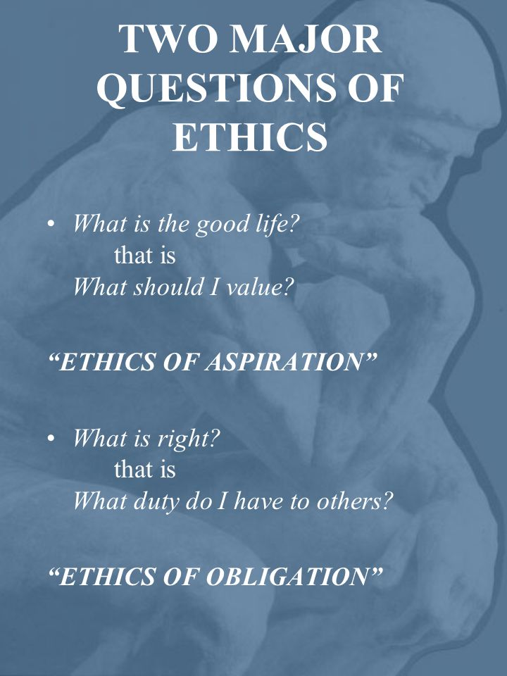 TWO MAJOR QUESTIONS OF ETHICS What is the good life.