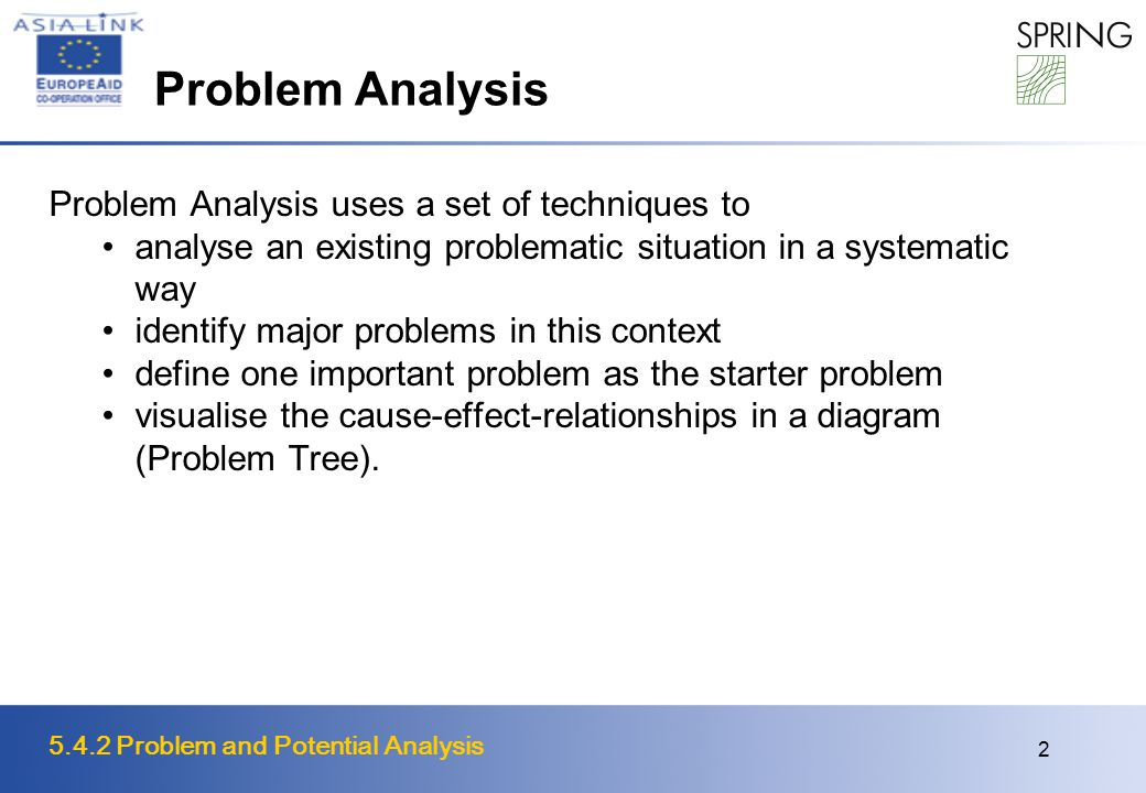 5.4.2 Problem and Potential Analysis 2 Problem Analysis Problem Analysis uses a set of techniques to analyse an existing problematic situation in a systematic way identify major problems in this context define one important problem as the starter problem visualise the cause-effect-relationships in a diagram (Problem Tree).