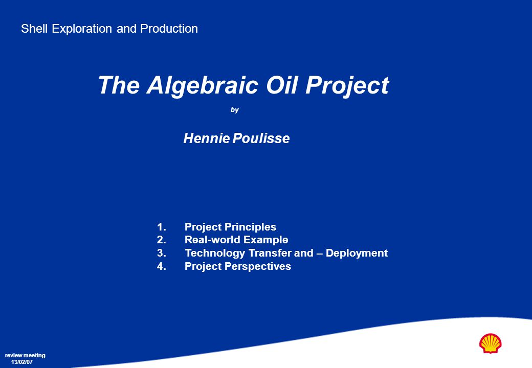 Shell Exploration and Production The Algebraic Oil Project by Hennie Poulisse review meeting 13/02/07 1.