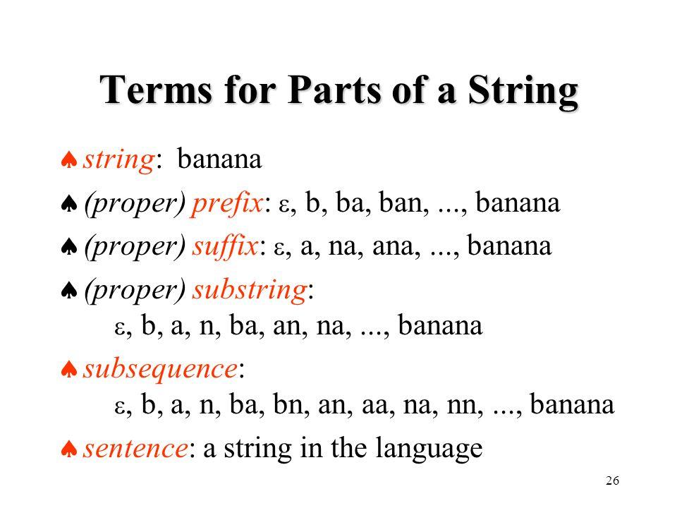 26 Terms for Parts of a String  string: banana  (proper) prefix: , b, ba, ban,..., banana  (proper) suffix: , a, na, ana,..., banana  (proper) substring: , b, a, n, ba, an, na,..., banana  subsequence: , b, a, n, ba, bn, an, aa, na, nn,..., banana  sentence: a string in the language