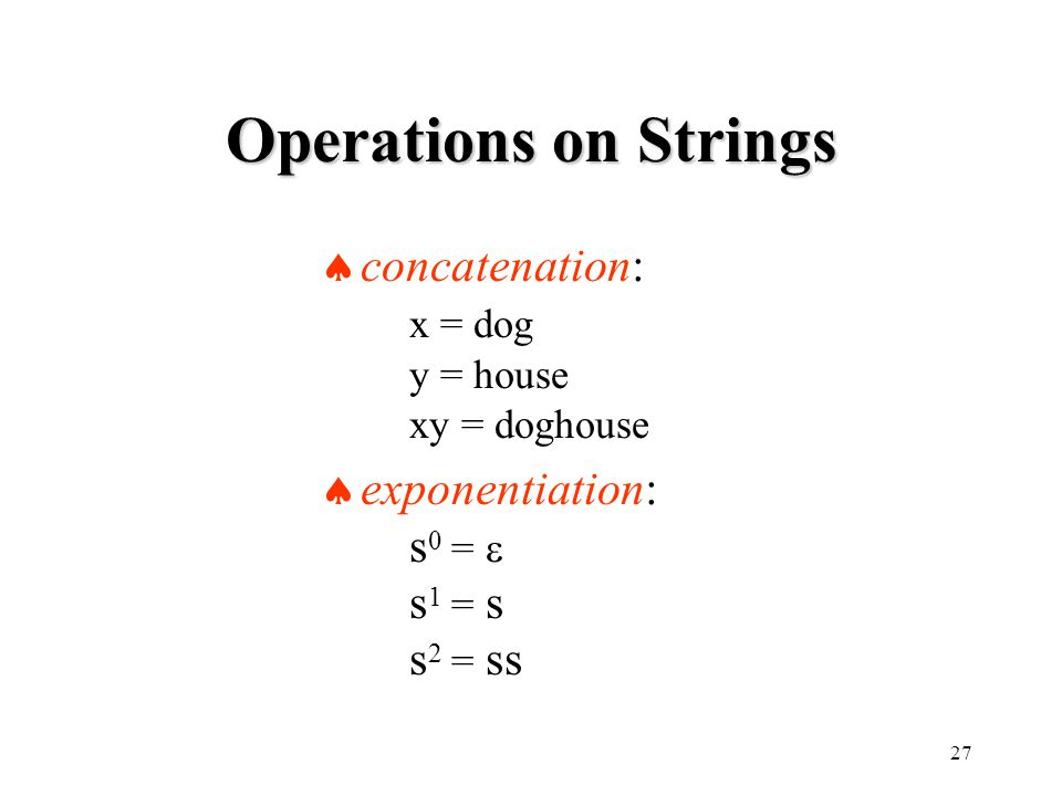 27 Operations on Strings  concatenation: x = dog y = house xy = doghouse  exponentiation: s 0 =  s 1 = s s 2 = ss