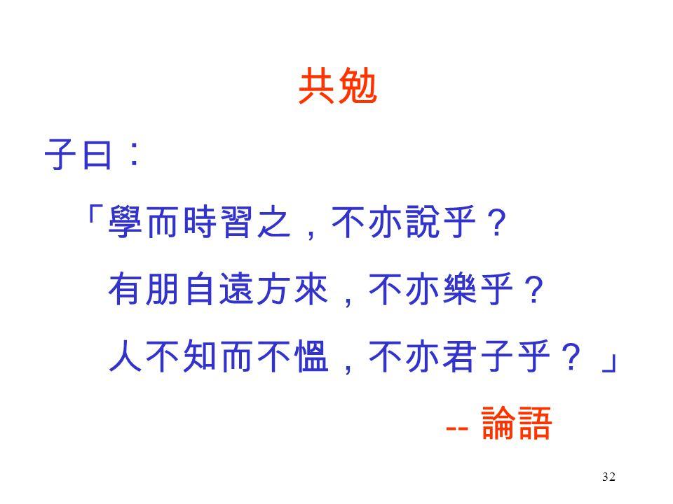 32 共勉 子曰︰ 「學而時習之,不亦說乎? 有朋自遠方來,不亦樂乎? 人不知而不慍,不亦君子乎? 」 -- 論語
