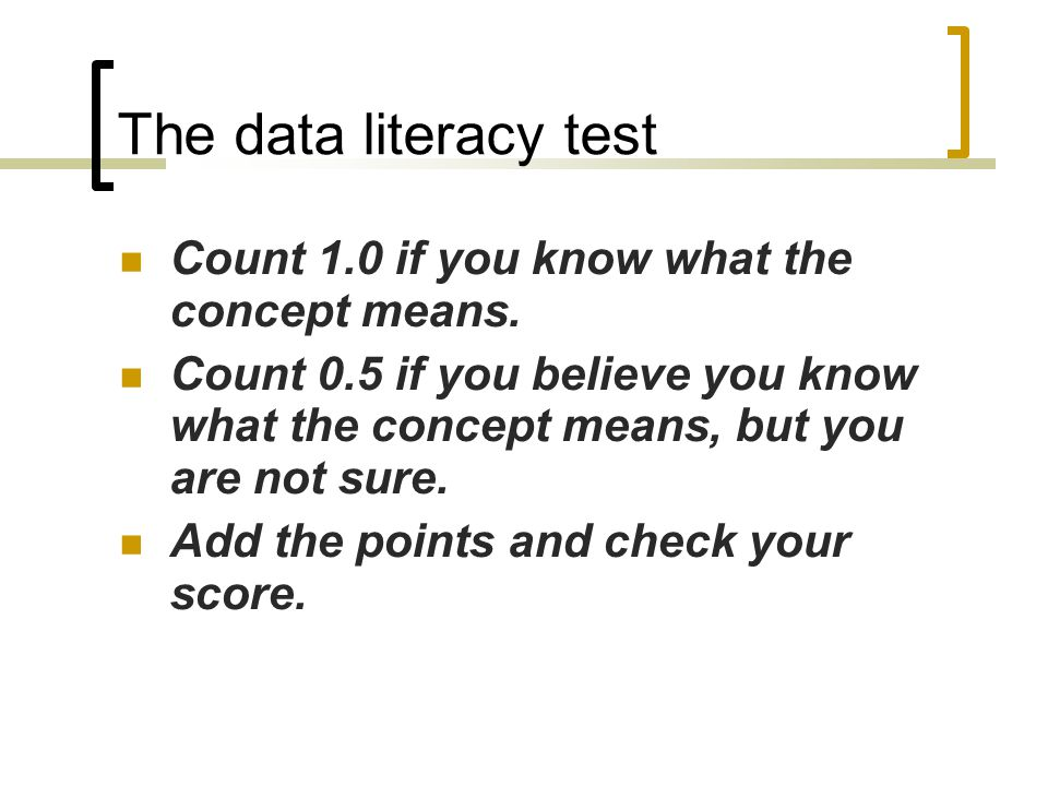 The data literacy test Count 1.0 if you know what the concept means. Count 0.5 if you believe you know what the concept means, but you are not sure. A