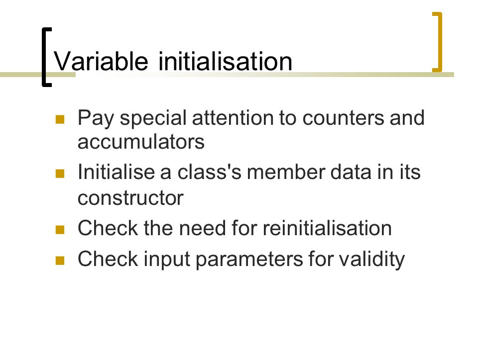 Variable initialisation Pay special attention to counters and accumulators Initialise a class's member data in its constructor Check the need for rein