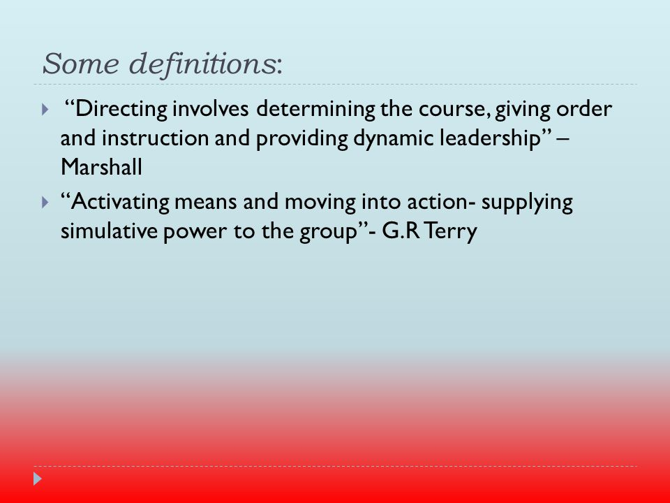 Some definitions :  Directing involves determining the course, giving order and instruction and providing dynamic leadership – Marshall  Activating means and moving into action- supplying simulative power to the group - G.R Terry