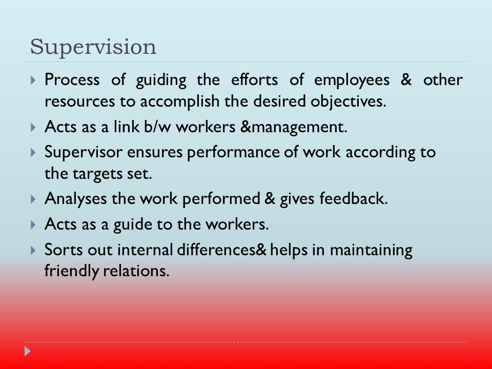 Supervision  Process of guiding the efforts of employees & other resources to accomplish the desired objectives.