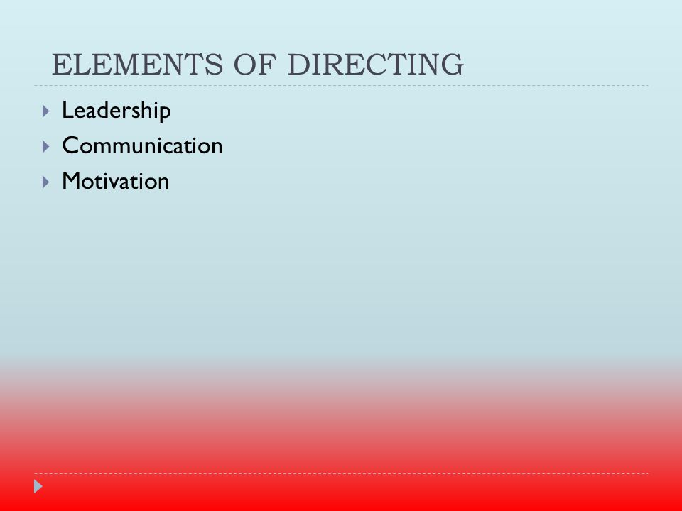 ELEMENTS OF DIRECTING  Leadership  Communication  Motivation