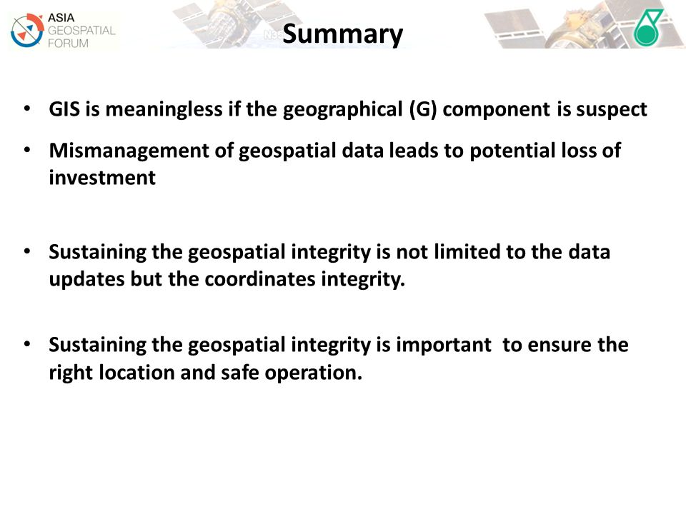 GIS is meaningless if the geographical (G) component is suspect Mismanagement of geospatial data leads to potential loss of investment Sustaining the geospatial integrity is not limited to the data updates but the coordinates integrity.