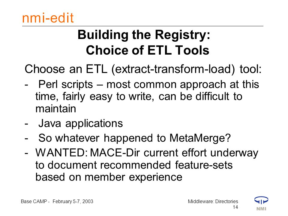 Base CAMP - February 5-7, 2003Middleware: Directories 14 Building the Registry: Choice of ETL Tools Choose an ETL (extract-transform-load) tool: - Perl scripts – most common approach at this time, fairly easy to write, can be difficult to maintain - Java applications - So whatever happened to MetaMerge.