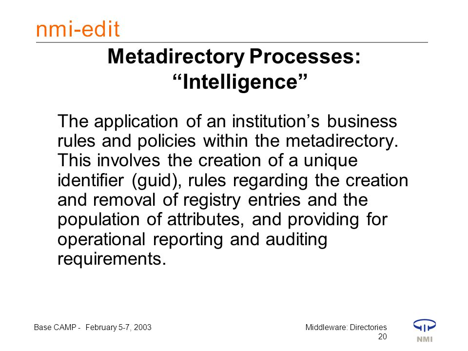 Base CAMP - February 5-7, 2003Middleware: Directories 20 Metadirectory Processes: Intelligence The application of an institution's business rules and policies within the metadirectory.