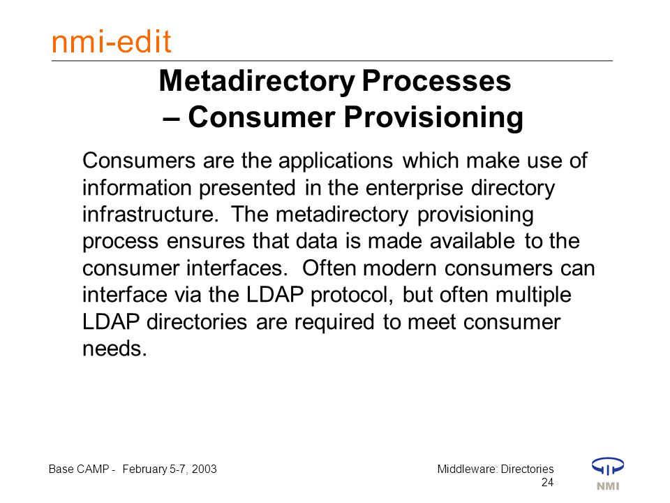 Base CAMP - February 5-7, 2003Middleware: Directories 24 Metadirectory Processes – Consumer Provisioning Consumers are the applications which make use of information presented in the enterprise directory infrastructure.
