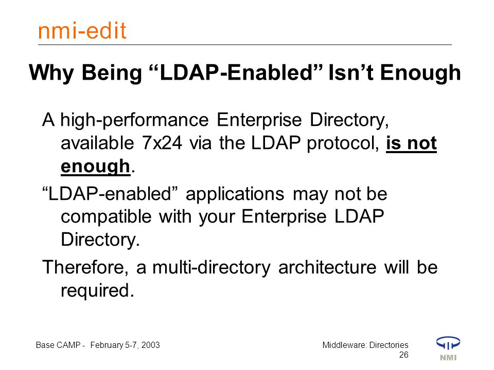 Base CAMP - February 5-7, 2003Middleware: Directories 26 Why Being LDAP-Enabled Isn't Enough A high-performance Enterprise Directory, available 7x24 via the LDAP protocol, is not enough.