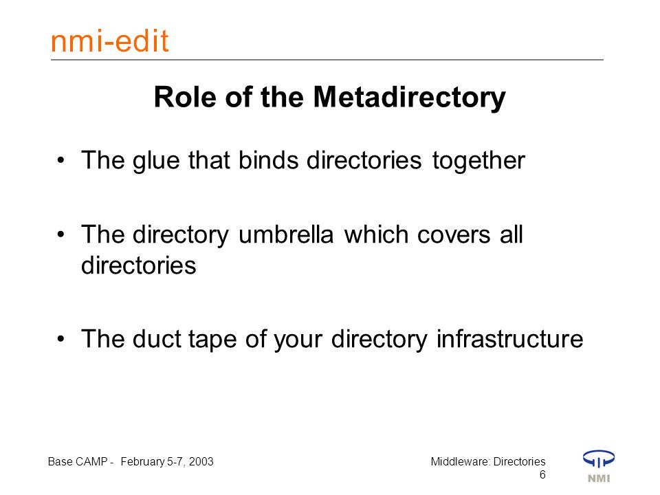 Base CAMP - February 5-7, 2003Middleware: Directories 6 Role of the Metadirectory The glue that binds directories together The directory umbrella which covers all directories The duct tape of your directory infrastructure