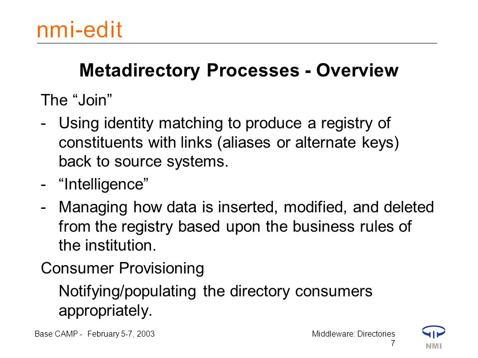 Base CAMP - February 5-7, 2003Middleware: Directories 7 Metadirectory Processes - Overview The Join -Using identity matching to produce a registry of constituents with links (aliases or alternate keys) back to source systems.