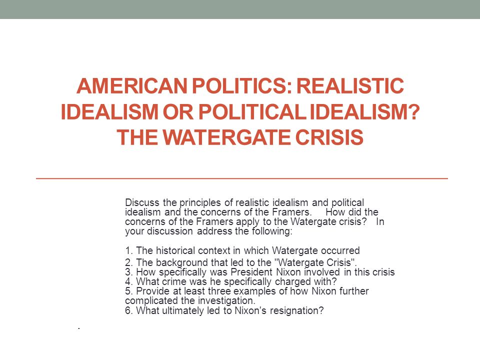 AMERICAN POLITICS: REALISTIC IDEALISM OR POLITICAL IDEALISM? THE WATERGATE CRISIS Discuss the principles of realistic idealism and political idealism